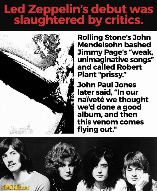 Led Zeppelin's debut was slaughtered by critics. Rolling Stone's John Mendelsohn bashed Jimmy Page's weak, unimaginative songs and called Robert Pla