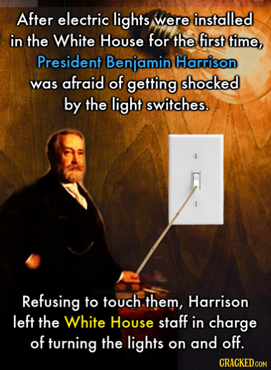 After electric lights were installed in the White House for the first time, President Benjamin Harrison afraid of was getting shocked by the light swi
