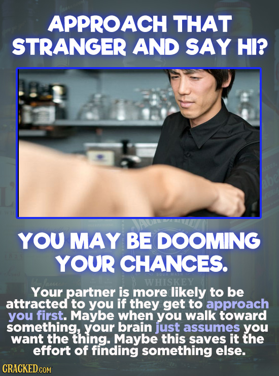 APPROACH THAT STRANGER AND SAY HI? YOU MAY BE DOOMING YOUR CHANCES. WHISKEY Your partner is more likely to be attracted to you if they get to approach