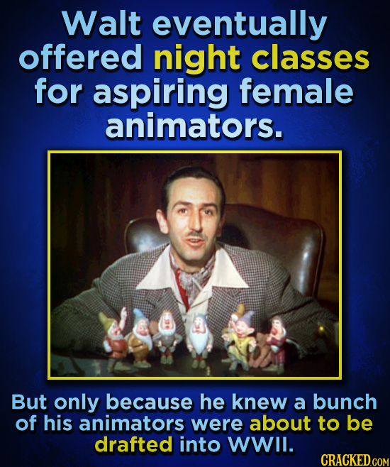 Walt eventually offered night classes for aspiring female animators. But only because he knew a bunch of his animators were about to be drafted into W