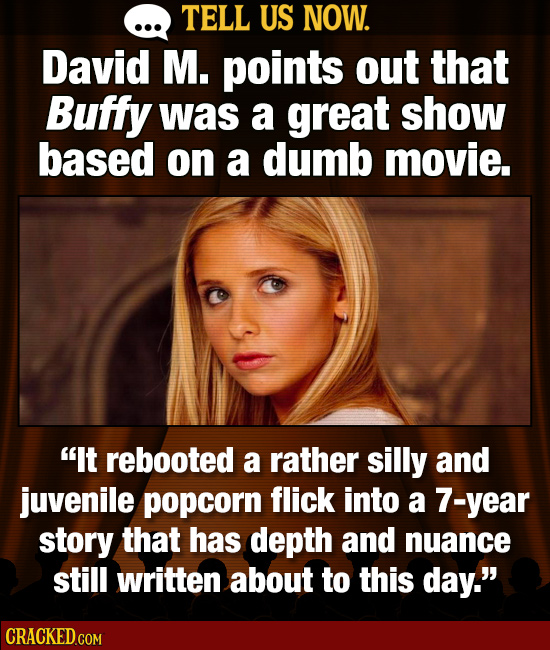TELL US NOW. David M. points out that Buffy was a great show based on a dumb movie. It rebooted a rather silly and juvenile popcorn flick into a 7-ye