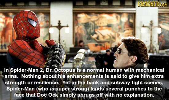 In Spider-Man 2, Dr. Octopus is a normal human with mechanical arms. Nothing about his enhancements is said tO give him extra strength or resilience.