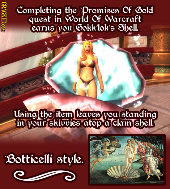 CRACKED.COM Completing the Promises Of Gold quest in World Of Warcraft earns you GOkK'lok's Shell. Using the item leaves you standing in your skiuvies
