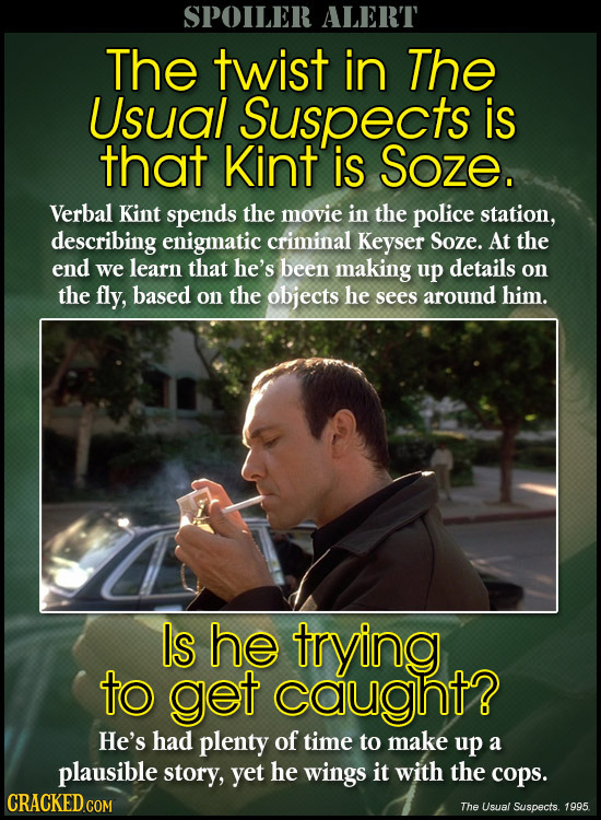 SPOILER ALERT The twist in The Usual Suspects is that Kint is Soze. Verbal Kint spends the movie in the police station, describing enigmatic criminal