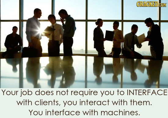 CRACKED.COM Your job does not require you to INTERFACE with clients, you interact with them. You interface with machines.