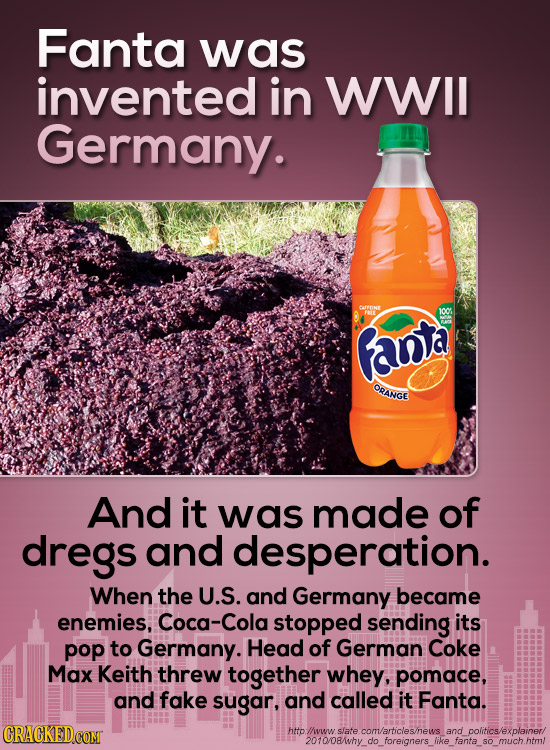 Fanta was invented in WWIL Germany. COFINE 100t Ranta ORANGE And it was made of dregs and desperation. When the U.S. and Germany became enemies, Coca-