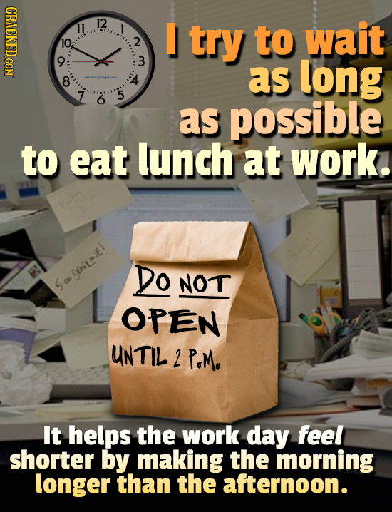 12 try to wait O0 C0 2 3 as long 4 8 7 5 6 as possible to eat lunch at work. Do DNLWEI! NOT S ES OPEN UNTIL 2 PoM. It helps the work day feel shorter