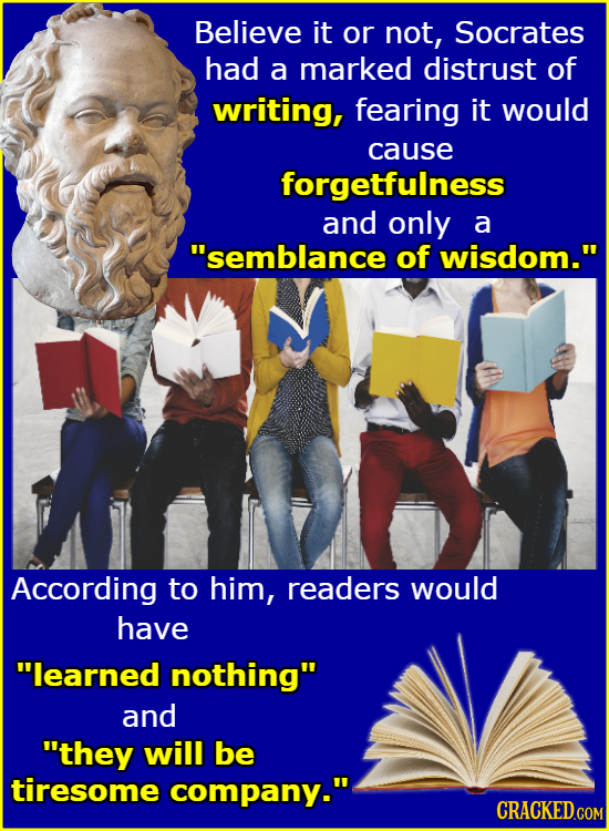 Believe it or not, Socrates had a marked distrust of writing, fearing it would cause forgetfulness and only a semblance of wisdom. According to him,
