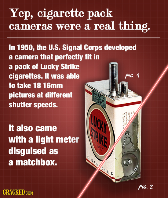 Yep, cigarette pack cameras were a real thing. In 1950, the U.S. Signal Corps developed a camera that perfectly fit in a pack of Lucky Strike cigarett