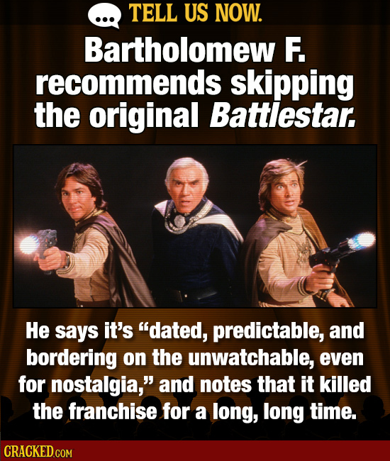 TELL US NOW. Bartholomew F. recommends skipping the original Battlestar. He says it's dated, predictable, and bordering on the unwatchable, even for
