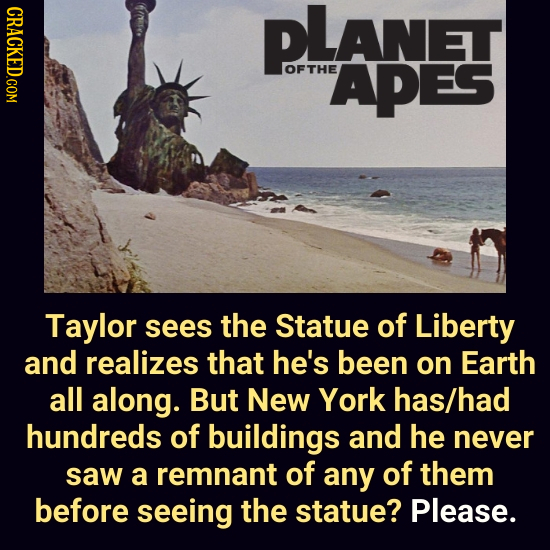 CRACKED.COM plAnet OFTHE APES Taylor sees the Statue of Liberty and realizes that he's been on Earth all along. But New York has/had hundreds of build