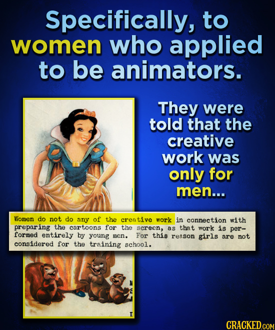 Specifically, to women who applied to be animators. They were told that the creative work was only for men... Wiomen do not do any of the creative wor