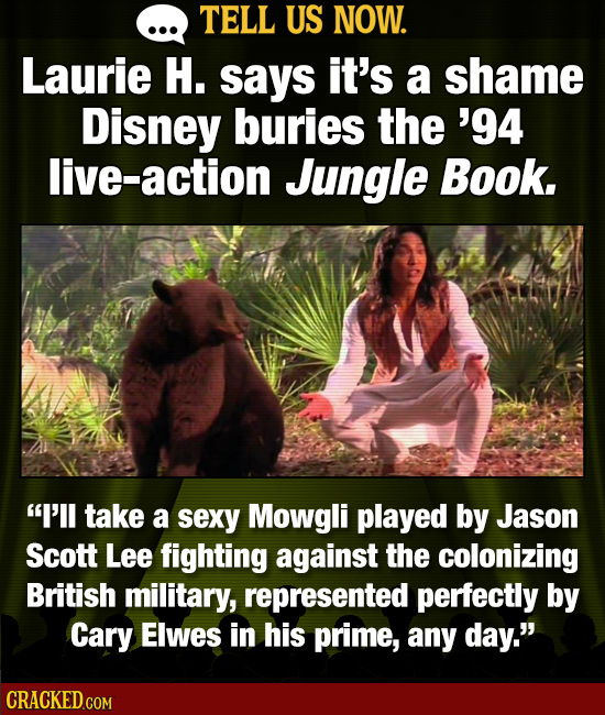 TELL US NOW. Laurie H. says it's a shame Disney buries the '94 live-action Jungle Book. I'll take a sexy Mowgli played by Jason Scott Lee fighting ag