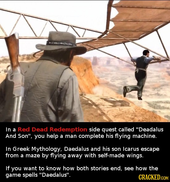 In a Red Dead Redemption side quest called Deadalus And Son, you help a man complete his flying machine. In Greek Mythology, Daedalus and his son lc