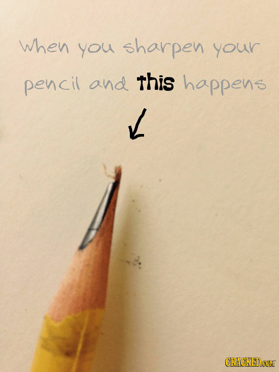 when you sharpen your pencil and this happens CRACKED.COM