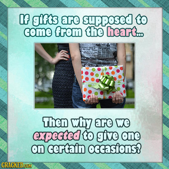 If gifs are supposed to come from the heart... Then why are We expected to give one on certain occasions?