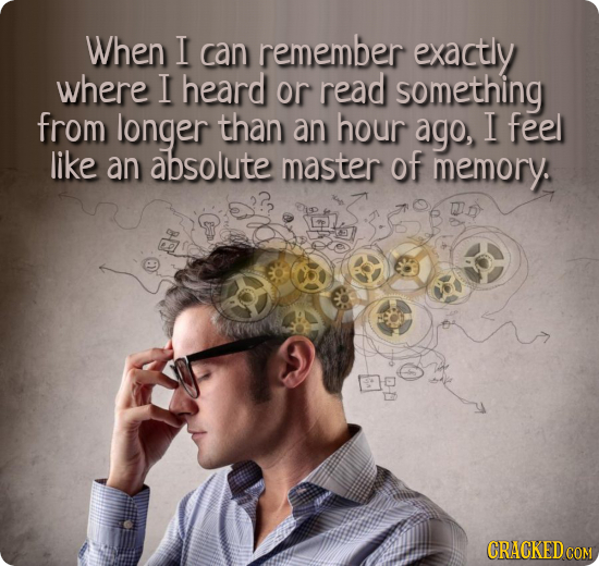 When I can remember exactly where I heard or read something from longer than an hour ago, feel like an absolute master of memory. CRACKEDCON COM