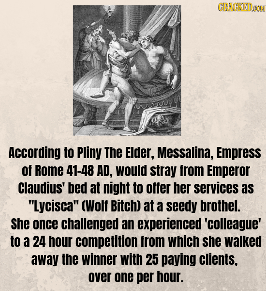 CRACKEDOON According to Pliny The EIder, Messalina, Empress of Rome 41-48 AD, would stray from Emperor Claudius' bed at night to offer her services as