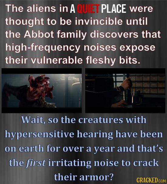 The aliens in A QUIET PLACE were thought to be invincible until the Abbot family discovers that high-frequency noises expose their vulnerable fleshy b