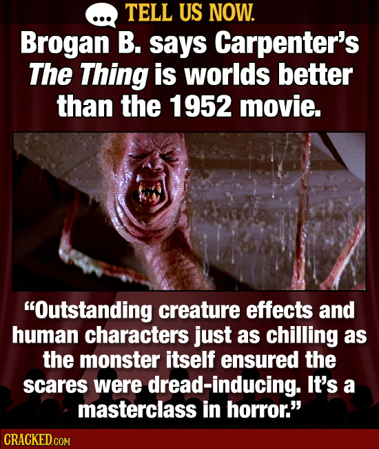 TELL US NOW. Brogan B. says Carpenter's The Thing is worlds better than the 1952 movie. Outstanding creature effects and human characters just as chi