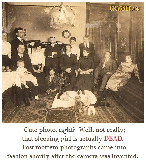 CRACKEDCO Cute photo, right? Well, not really; that sleeping girl is actually DEAD. Post-mortem photographs came into fashion shortly after the camera