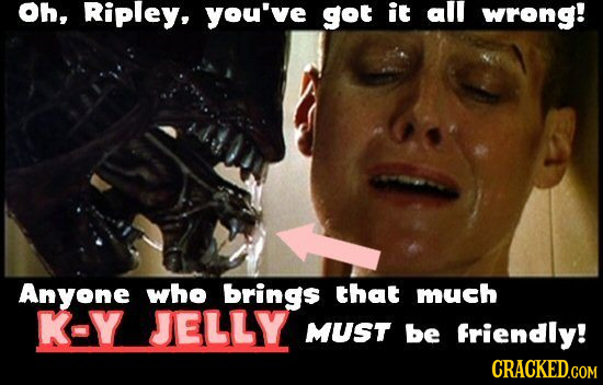 Oh, Ripley, you've got it all wrong! Anyone who brings that much K-Y JELLY MUST be Friendly! CRACKED.COM