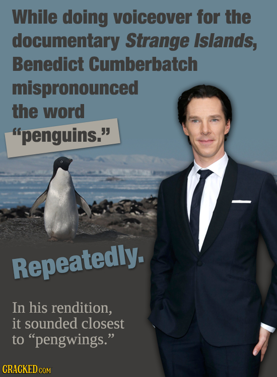 While doing voiceover for the documentary Strange Islands, Benedict Cumberbatch mispronounced the word penguins. Repeatedly. In his rendition, it so
