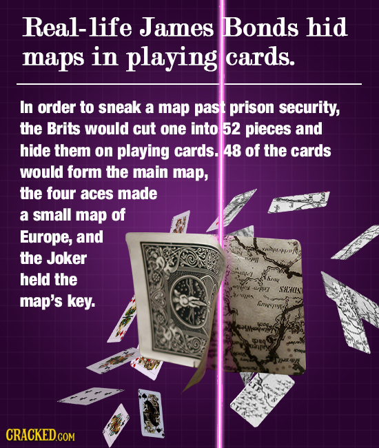 Real-life James Bonds hid maps in playing cards. In order to sneak a map past prison security, the Brits would cut one into 52 pieces and hide them on