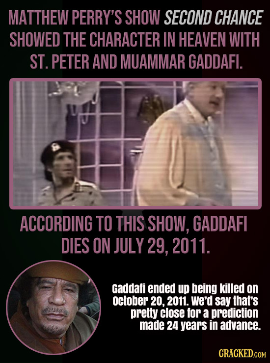 MATTHEW PERRY'S SHOW SECOND CHANCE SHOWED THE CHARACTER IN HEAVEN WITH ST. PETER AND MUAMMAR GADDAFI. ACCORDING TO THIS SHOW, GADDAFI DIES ON JULY 29,