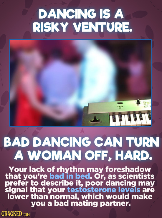 DANCING IS A RISKY VENTURE. BAD DANCING CAN TURN A WOMAN OFF, HARD. Your lack of rhythm may foreshadow that you're bad in bed. Or, as scientists prefe