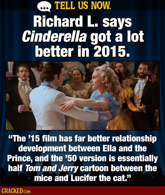 TELL US NOW. Richard L. says Cinderella got a lot better in 2015. The '15 film has far better relationship development between Ella and the Prince, a