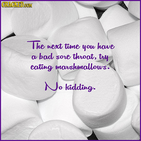 CRACKEDCON The next time you have bad a sore throat, try eating marshmallows. No kidding.