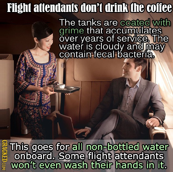 Flight attendants don't drink the coffee The tanks are coated with grime that accumulates over years of service. The water is cloudy and may contain f