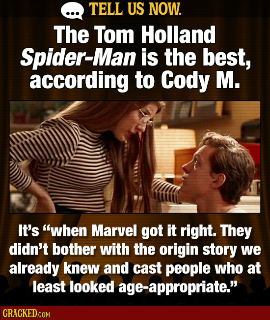TELL US NOW. The Tom Holland Spider-Man is the best, according to Cody M. It's when Marvel got it right. They didn't bother with the origin story we