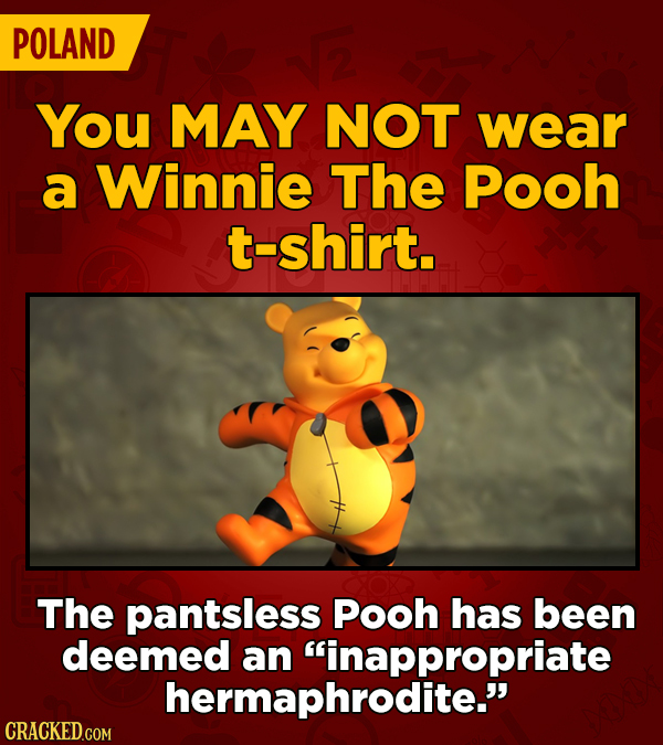 POLAND You MAY NOT wear a Winnie The Pooh t-shirt. The pantsless Pooh has been deemed an inappropriate hermaphrodite.