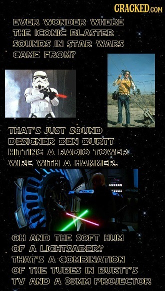 CRACKED.CON COM EVVER WONDER IWHERE THE ICONIC BLASTER SOUNDS IN STAR WARS CAME FROM? THAT'S JUST SOUND DESIGNER BEN BURTT HIITTING A RADIO TOWER WIRE