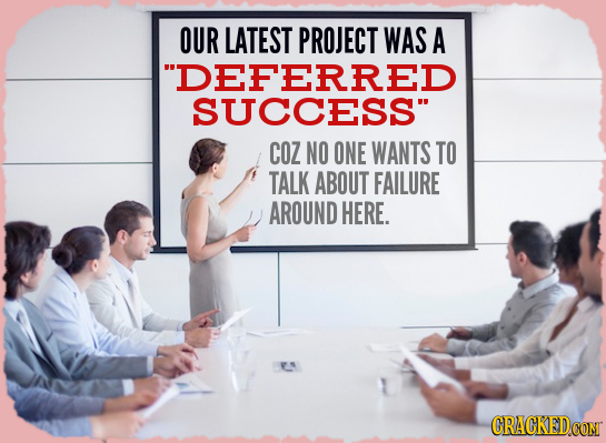 OUR LATEST PROJECT WAS A DEFERRED SUCCESS COZ NO ONE WANTS TO TALK ABOUT FAILURE AROUND HERE.