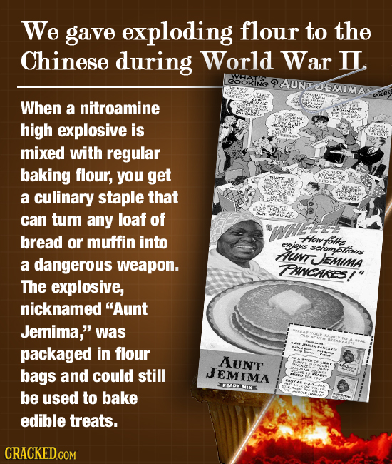 We gave exploding flour to the Chinese during World War IL. WHATS QOOKING ?AUNTOEMIMA When a nitroamine high explosive is mixed with regular baking fl