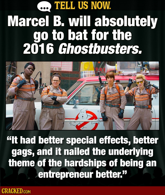 TELL US NOW. Marcel B. will absolutely go to bat for the 2016 Ghostbusters. It had better special effects, better gags, and it nailed the underlying