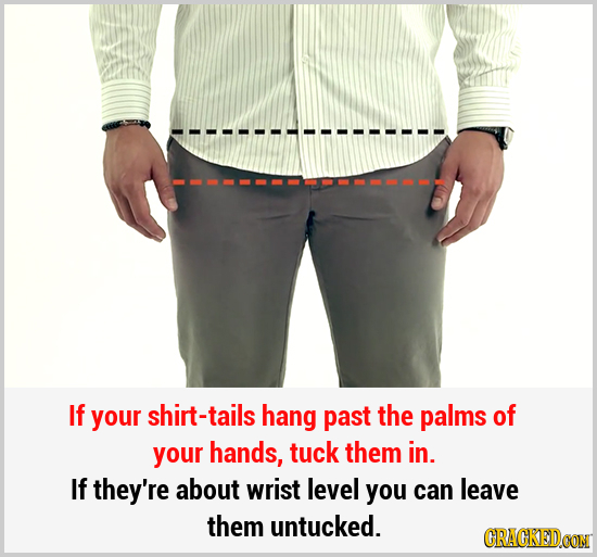 If your shirt-tails hang past the palms of your hands, tuck them in. If they're about wrist level you can leave them untucked. CRACKEDCON