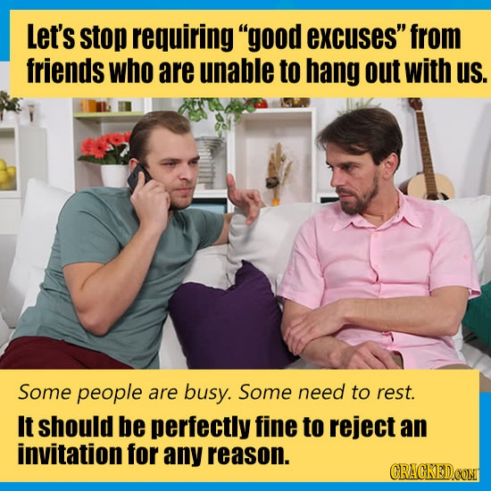 Let's stop requiring good excuses from friends who are unable to hang out with us. Some people are busy. Some need to rest. It should be perfectly f
