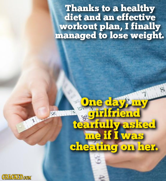 Thanks to a healthy diet and an effective workout plan, I finally managed to lose weight. 7 One day, my girlfriend tearfully asked if me I was cheatin