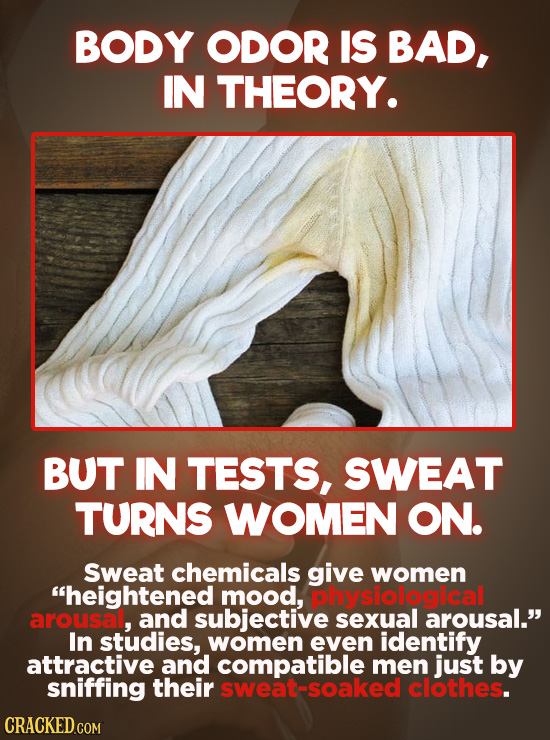 BODY ODOR IS BAD, IN THEORY. BUT IN TESTS, SWEAT TURNS WOMEN ON. Sweat chemicals give women heightened mood, physiological arousa, and subjective sex