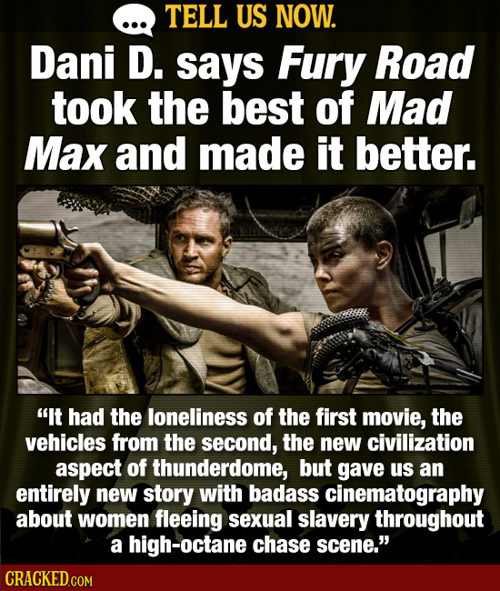 TELL US NOW. Dani D. says Fury Road took the best of Mad Max and made it better. It had the loneliness of the first movie, the vehicles from the seco