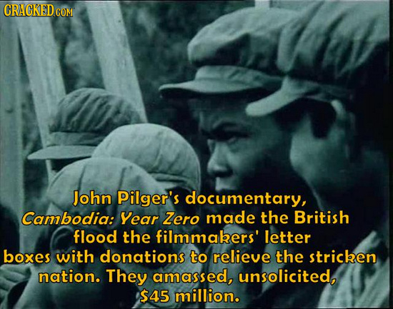 CRACKED CO COM John Pilger's documentary, Cambodia: Year Zero made the British flood the filmmakers' letter boxes with donations to relieve the strice