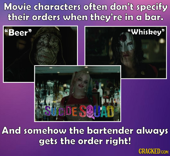 Movie characters often don't specify their orders when they're in a bar. Beer Whiskey SUCDE SOUAD And somehow the bartender always gets the order