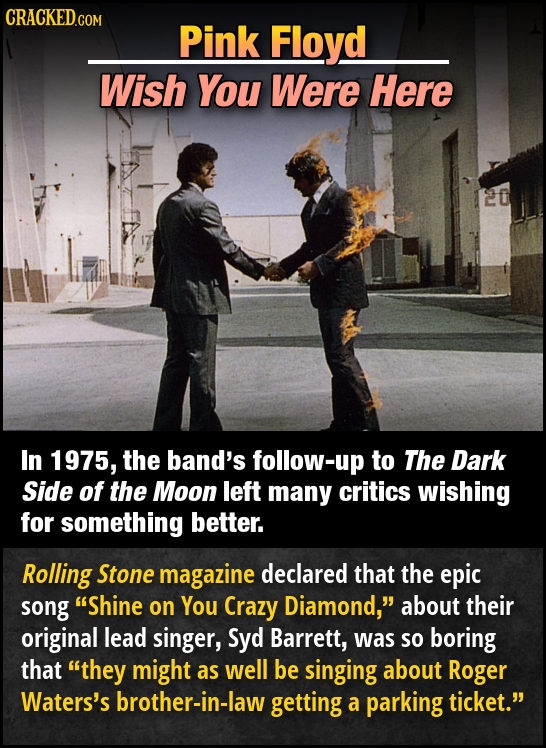 CRACKED.COM Pink Floyd Wish You Were Here In 1975, the band's follow-up to The Dark Side of the Moon left many critics wishing for something better. R