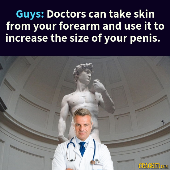 Guys: Doctors can take skin from your forearm and use it to increase the size of your penis. CRACKEDCON