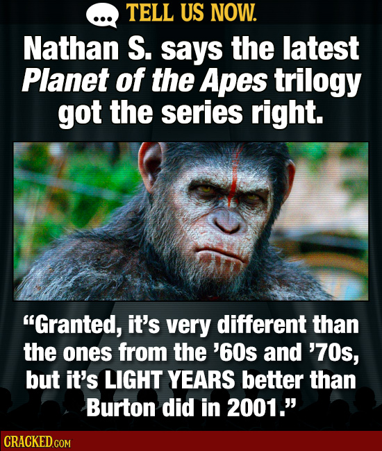 TELL US NOW. Nathan S. says the latest Planet of the Apes trilogy got the series right. Granted, it's very different than the ones from the '60s and