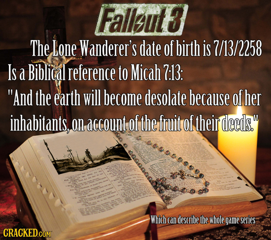 Falleut3 The Lone Wanderer's date of birth is 7/13/2258 Is a Biblical reference to Micah 7:13: And the earth will become desolate because of her inha